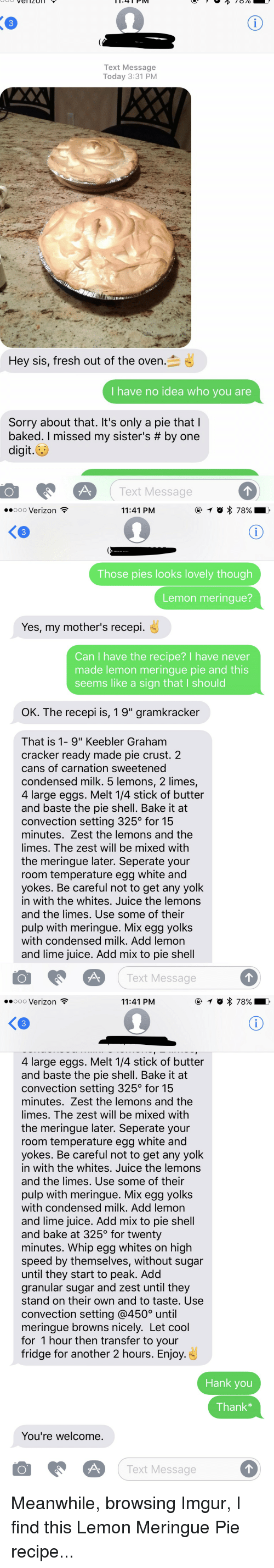 """oldpeoplefacebook: Vel 4 PM  PIV  Text Message  Today 3:31 PM  Hey sis, fresh out of the oven  I have no idea who you are  Sorry about that. It's only a pie that  baked. missed my sister's by one  digit.  O Text Message   ooooo Verizon  11:41 PM  Those pies looks lovely though  Lemon meringue?  Yes, my mother's recepi.  Can have the recipe? I have never  made lemon meringue pie and this  seems like a sign that l should  OK. The recepi is, 19"""" gramkracker  That is 1- 9"""" Keebler Graham  cracker ready made pie crust. 2  cans of carnation sweetened  condensed milk. 5 lemons, 2 limes,  4 large eggs. Melt 14 stick of butter  and baste the pie shell. Bake it at  convection setting 325 for 15  minutes. Zest the lemons and the  limes. The zest will be mixed with  the meringue later. Seperate your  room temperature egg white and  yokes. Be careful not to get any yolk  in with the whites. Juice the lemons  and the limes. Use some of their  pulp with meringue. Mix egg yolks  with condensed milk. Add lemon  and lime juice. Add mix to pie shell  O A Text Message   ooooo Verizon  11:41 PM  4 large eggs. Melt 14 stick of butter  and baste the pie shell. Bake it at  convection setting 325 for 15  minutes. Zest the lemons and the  limes. The zest will be mixed with  the meringue later. Seperate your  room temperature egg white and  yokes. Be careful not to get any yolk  in with the whites. Juice the lemons  and the limes. Use some of their  pulp with meringue. Mix egg yolks  with condensed milk. Add lemon  and lime juice. Add mix to pie shell  and bake at 325 for twenty  minutes. Whip egg whites on high  speed by themselves, without sugar  until they start to peak. Add  granular sugar and zest until they  stand on their own and to taste. Use  convection setting @4500 until  meringue browns nicely. Let cool  for 1 hour then transfer to your  fridge for another 2 hours. Enjoy  Hank you  Thank  You're welcome  O A.  Text Message Meanwhile, browsing Imgur, I find this Lemon Meringue Pie """