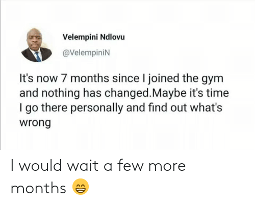 A Few: Velempini Ndlovu  @VelempiniN  It's now 7 months since I joined the gym  and nothing has changed.Maybe it's time  I go there personally and find out what's  wrong I would wait a few more months 😁