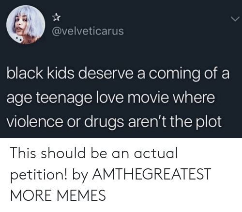 Dank, Drugs, and Love: @velveticarus  black kids deserve a coming of a  age teenage love movie where  violence or drugs aren't the plot This should be an actual petition! by AMTHEGREATEST MORE MEMES