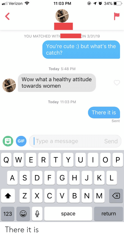 Cute, Gif, and Verizon: .Verizon  11:03 PM  YOU MATCHED WITH3311  You're cute :) but what's the  catch?  Today 5:48 PM  Wow what a healthy attitude  towards womern  Today 11:03 PM  There it is  Sent  a  GIF  Type a message  Send  Q W E R T Y UOP  A S D F G H J KL  123Q  return  space There it is