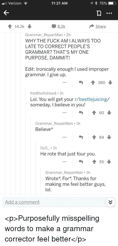 Lol, Verizon, and Beetlejuicing: Verizon  11:21 AM  14.2k  -8.2k  Share  Grammar_RepairMan 2h  WHY THE FUCKAMIALWAYS TOO  LATE TO CORRECT PEOPLE'S  GRAMMAR? THAT'S MY ONE  PURPOSE, DAMMIT!  Edit: Ironically enough I used improper  grammar. I give up  ↑ 380  fredthefishlord 1h  Lol. You will get your r/beetlejuicing/  someday, I beileve in you!  60  Grammar_RepairMan 1h  Believe*  勺↑84  DoS . 1h  He rote that just four you  Grammar_RepairMan 1h  Wrote* For* Thanks for  making me feel better guys,  lol.  Add a comment <p>Purposefully misspelling words to make a grammar corrector feel better</p>