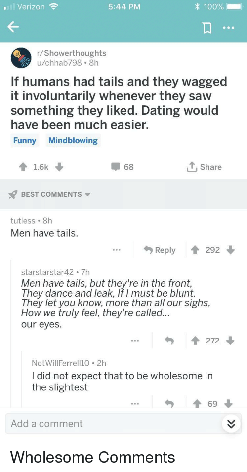 Anaconda, Dating, and Funny: Verizon  5:44 PM  100%  r/Showerthoughts  u/chhab798 8h  If humans had tails and they wagged  it involuntarily whenever they saw  something they liked. Dating would  have been much easier,  Funny Mindblowing  1.6k  68  T,Share  BEST COMMENTS  tutless 8h  Men have tails.  Reply 292  starstarstar42. 7h  Men have tails, but they're in the front  They dance and leak, If I must be blunt.  They let you know, more than all our sighs  How we truly feel, they're called..  our eyes.  272  NotWillFerrell10 2h  I did not expect that to be wholesome in  the slightest  69  Add a comment Wholesome Comments