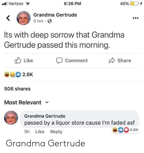 Dank, Grandma, and Verizon: Verizon  6:36 PM  46%  Grandma Gertrude  <  9 hrs  Its with deep sorrow that Grandma  Gertrude passed this morning.  Like  Comment  Share  2.6K  506 shares  Most Relevant  Grandma Gertrude  passed by a liquor store cause l'm faded asf  4.8K  9h Like Reply Grandma Gertrude