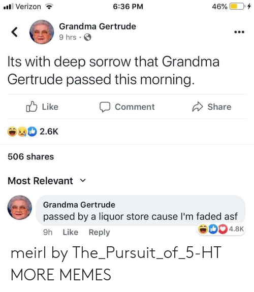Dank, Grandma, and Memes: Verizon  6:36 PM  46%  Grandma Gertrude  9 hrs  Its with deep sorrow that Grandma  Gertrude passed this morning.  Like  Comment  Share  2.6K  506 shares  Most Relevant  Grandma Gertrude  passed by a liquor store cause I'm faded asf  4.8K  9h Like Reply meirl by The_Pursuit_of_5-HT MORE MEMES