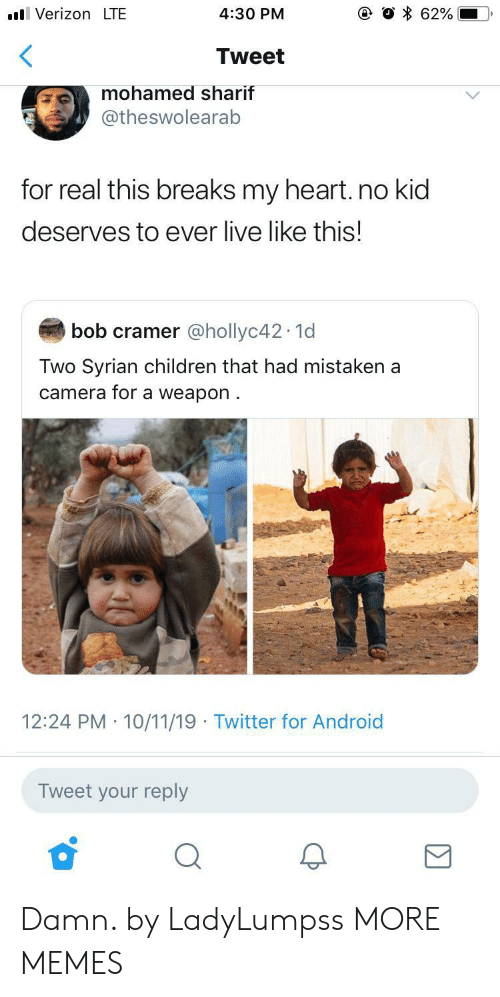 Android, Children, and Dank: VerizonLTE  62%  4:30 PM  Tweet  mohamed sharif  @theswolearab  for real this breaks my heart. no kid  deserves to ever live like this!  bob cramer @hollyc42 1d  Two Syrian children that had mistaken a  camera for a weapon  12:24 PM 10/11/19 Twitter for Android  Tweet your reply Damn. by LadyLumpss MORE MEMES