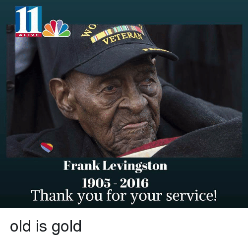 oldpeoplefacebook: VETERAN  ALIVE  Frank Levingston  1905 2016  Thank you for your service! old is gold
