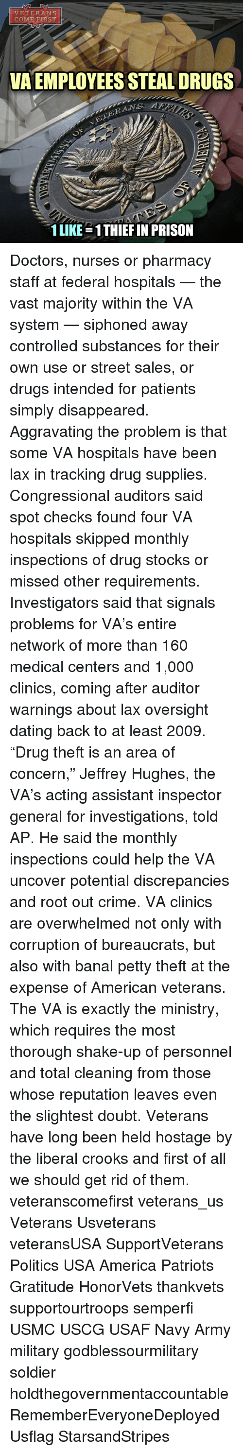 "Crime, Memes, and Soldiers: VETERANS  COME RST  VA EMPLOYEES STEALDRUGS  RAWAS  1 LIKE 1THIEFIN PRISON Doctors, nurses or pharmacy staff at federal hospitals — the vast majority within the VA system — siphoned away controlled substances for their own use or street sales, or drugs intended for patients simply disappeared. Aggravating the problem is that some VA hospitals have been lax in tracking drug supplies. Congressional auditors said spot checks found four VA hospitals skipped monthly inspections of drug stocks or missed other requirements. Investigators said that signals problems for VA's entire network of more than 160 medical centers and 1,000 clinics, coming after auditor warnings about lax oversight dating back to at least 2009. ""Drug theft is an area of concern,"" Jeffrey Hughes, the VA's acting assistant inspector general for investigations, told AP. He said the monthly inspections could help the VA uncover potential discrepancies and root out crime. VA clinics are overwhelmed not only with corruption of bureaucrats, but also with banal petty theft at the expense of American veterans. The VA is exactly the ministry, which requires the most thorough shake-up of personnel and total cleaning from those whose reputation leaves even the slightest doubt. Veterans have long been held hostage by the liberal crooks and first of all we should get rid of them. veteranscomefirst veterans_us Veterans Usveterans veteransUSA SupportVeterans Politics USA America Patriots Gratitude HonorVets thankvets supportourtroops semperfi USMC USCG USAF Navy Army military godblessourmilitary soldier holdthegovernmentaccountable RememberEveryoneDeployed Usflag StarsandStripes"
