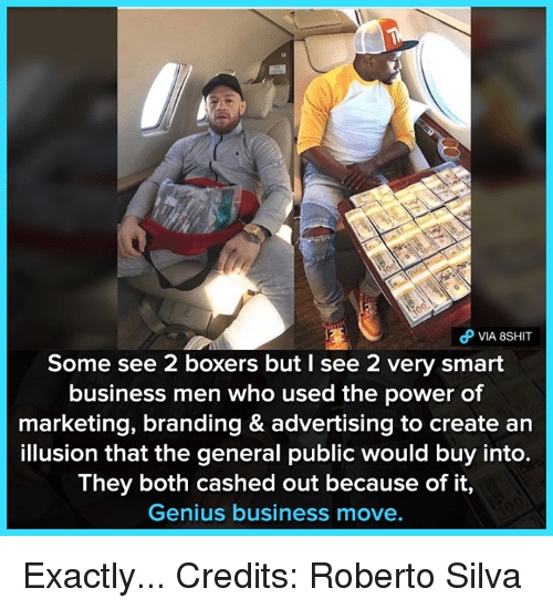 Geniusism: VIA 8SHIT  Some see 2 boxers but I see 2 very smart  business men who used the power of  marketing, branding & advertising to create an  illusion that the general public would buy into.  They both cashed out because of it,  Genius business move. Exactly...  Credits: Roberto Silva