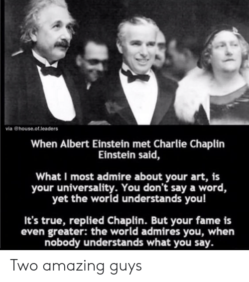 Albert Einstein, Charlie, and True: via @house.of.leaders  When Albert Einstein met Charlie Chaplin  Einstein said,  What I most admire about your art, is  your universality. You don't say a word,  yet the world understands you!  It's true, replied Chaplin. But your fame is  even greater: the world admires you, when  nobody understands what you say. Two amazing guys