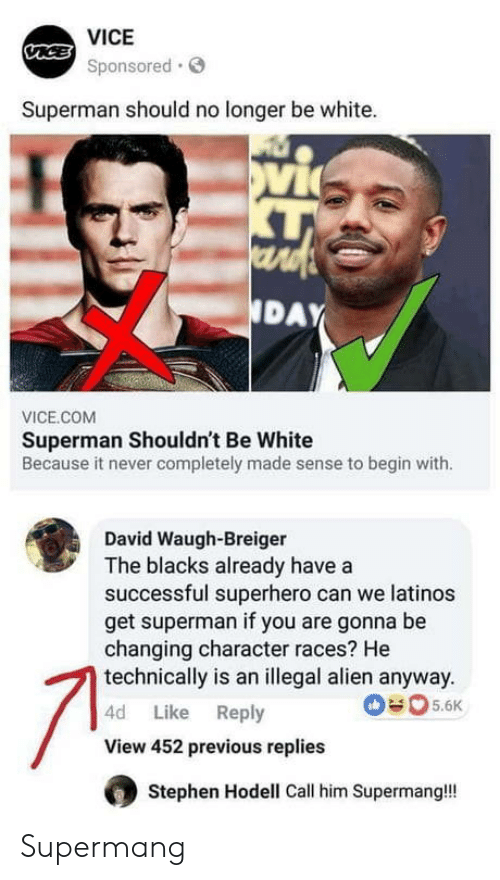 Illegal Alien: VICE  Sponsored.S  Superman should no longer be white.  vi  DAY  VICE.COM  Superman Shouldn't Be White  Because it never completely made sense to begin with.  David Waugh-Breiger  The blacks already have a  successful superhero can we latinos  get superman if you are gonna be  changing character races? He  technically is an illegal alien anyway.  4d Like Reply  View 452 previous replies  5.6  Stephen Hodell Call him Supermangl! Supermang