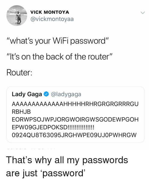 "Lady Gaga: VICK MONTOYA  @vickmontoyaa  ""what's your WiFi password""  ""It's on the back of the router""  Router:  Lady Gaga @ladygaga  AAAAAAAAAAAAAHHHHHRHRGRGRGRRRGU  RBHJB  EORWPSOJWPJORGWOIRGWSGODEWPGOH  0924QU8T63095JRGHWPE09UJOPWHRGW That's why all my passwords are just 'password'"