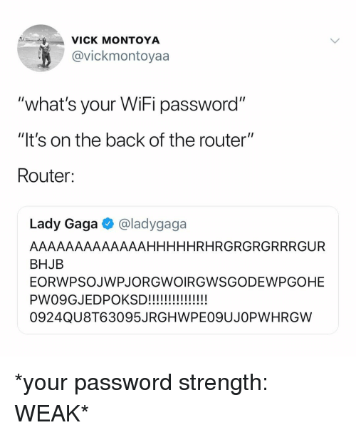 "Lady Gaga: VICK MONTOYA  @vickmontoyaa  ""what's your WiFi password""  ""It's on the back of the router""  Route:  Lady Gaga @ladygaga  AAAAAAAAAAAAAHHHHHRHRGRGRGRRRGUR  BHJB  EORWPSOJWPJORGWOIRGWSGODEWPGOHE  0924QU8T63095JRGHWPE09UJOPWHRGW *your password strength: WEAK*"