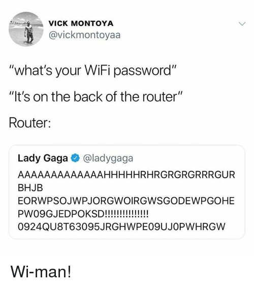 "Lady Gaga, Router, and Wifi: VICK MONTOYA  @vickmontoyaa  ""what's your WiFi password""  ""It's on the back of the router""  Router:  Lady Gaga @ladygaga  AAAAAAAAAAAAAHHHHHRHRGRGRGRRRGUR  BHJB  EORWPSOJWPJORGWOIRGWSGODEWPGOHE  0924QU8T63095JRGHWPEO9UJOPWHRGW Wi-man!"