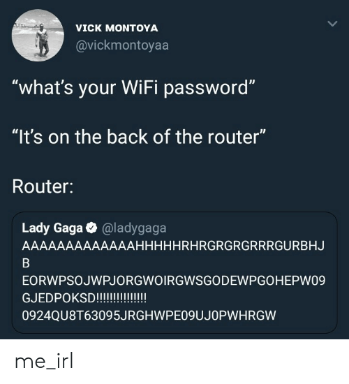 "Lady Gaga: VICK MONTOYA  @vickmontoyaa  ""what's your WiFi password""  ""It's on the back of the router""  Router:  ID  Lady Gaga @ladygaga  AAAAAAAAAAAAAHHHHHRHRGRGRGRRRGURBHJ  EORWPSOJWPJORGWOIRGWSGODEWPGOHEPW09  GJEDPOKS!!!!  0924QU8T63095JRGHWPEO9UJOPWHRGW me_irl"