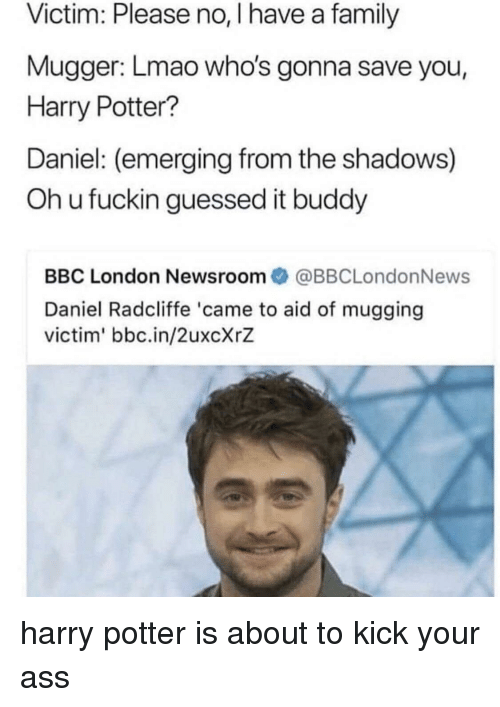 Daniel Radcliffe: Victim: Please no, I have a family  Mugger: Lmao who's gonna save you,  Harry Potter?  Daniel: (emerging from the shadows)  Oh u fuckin guessed it buddy  BBC London Newsroom@BBCLondonNews  Daniel Radcliffe 'came to aid of mugging  victim' bbc.in/2uxcXrZ harry potter is about to kick your ass