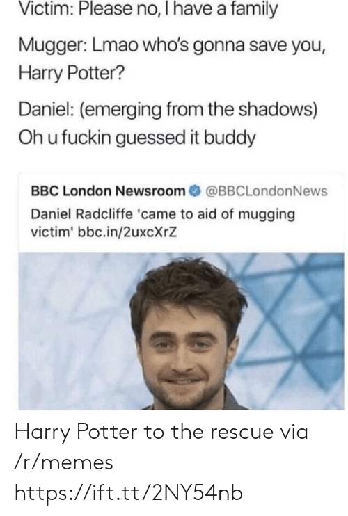 Daniel Radcliffe: Victim: Please no, I have a family  Mugger: Lmao who's gonna save you,  Harry Potter?  Daniel: (emerging from the shadows)  Oh u fuckin guessed it buddy  BBC London Newsroom@BBCLondonNews  Daniel Radcliffe 'came to aid of mugging  victim' bbc.in/2uxcXrZ Harry Potter to the rescue via /r/memes https://ift.tt/2NY54nb