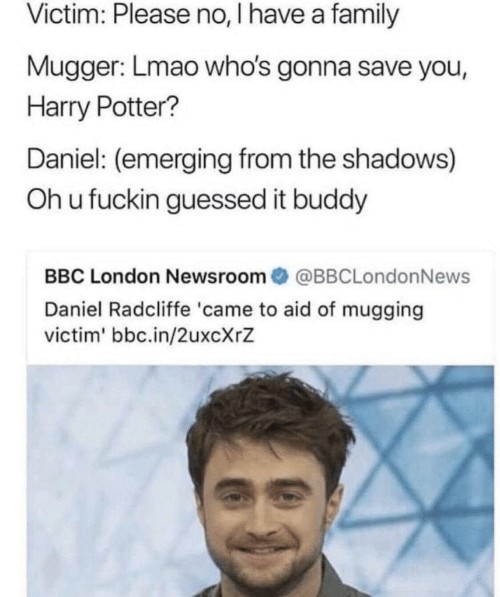 Daniel Radcliffe: Victim: Please no, I have a family  Mugger: Lmao who's gonna save you,  Harry Potter?  Daniel: (emerging from the shadows)  Oh u fuckin guessed it buddy  BBC London Newsroom@BBCLondonNews  Daniel Radcliffe 'came to aid of mugging  victim' bbc.in/2uxcXrZ
