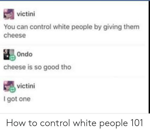White People, Control, and Good: victini  You can control white people by giving them  cheese  cheese is so good tho  victini  I got one How to control white people 101
