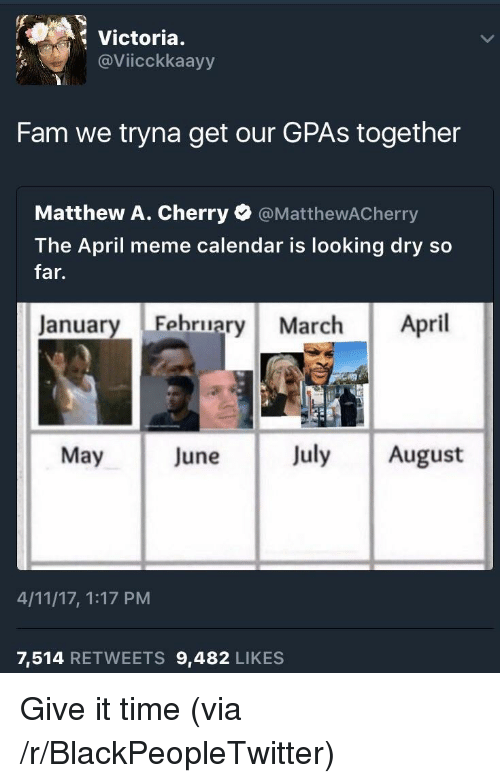 Meme Calendar: Victoria.  @Viicckkaayy  Fam we tryna get our GPAs together  Matthew A. Cherry @MatthewACherry  The April meme calendar is looking dry so  far.  January Fehruary March April  May June July August  4/11/17, 1:17 PM  7,514 RETWEETS 9,482 LIKES <p>Give it time (via /r/BlackPeopleTwitter)</p>