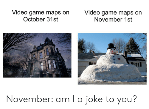 october: Video game maps on  October 31st  Video game maps on  November 1st November: am I a joke to you?