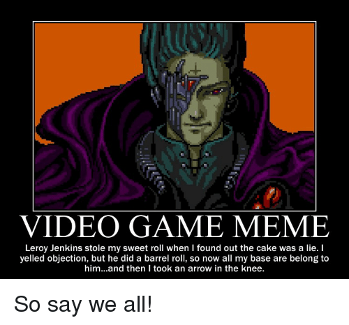 Meme, Video Games, and Arrow: VIDEO GAME MEME  Leroy Jenkins stole my sweet roll when I found out the cake was a lie. I  yelled objection, but he did a barrel roll, so now all my base are belong to  him...and then I took an arrow in the knee. So say we all!