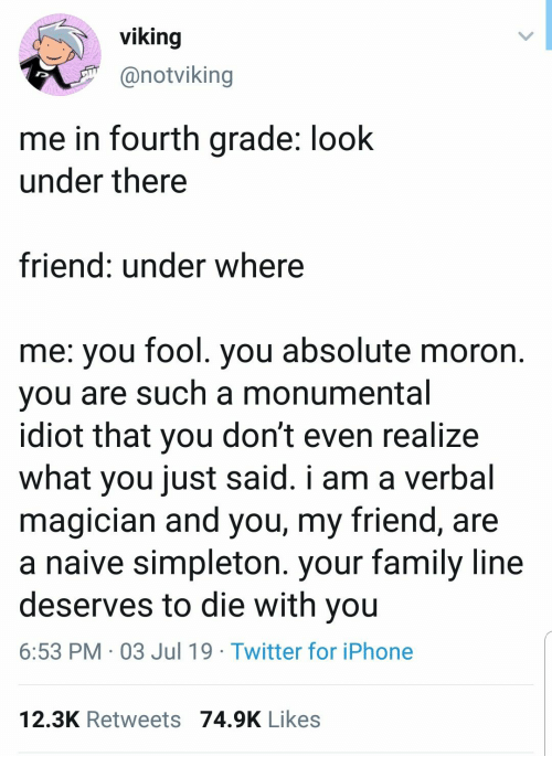 Family, Iphone, and Twitter: viking  @notviking  me in fourth grade: look  under there  friend: under where  me: you fool. you absolute moron.  you are such a monumental  idiot that you don't even realize  what you just said. i am a verbal  magician and you, my friend, are  a naive simpleton. your family line  deserves to die with you  6:53 PM 03 Jul 19 Twitter for iPhone  12.3K Retweets 74.9K Likes