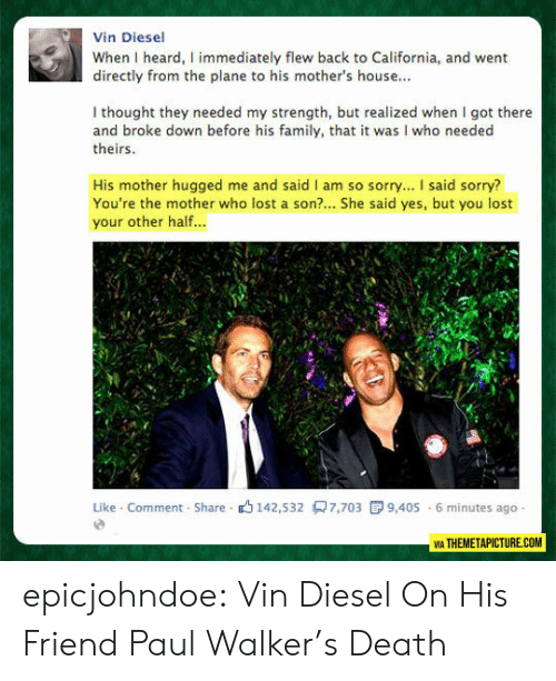 Family, Paul Walker, and Sorry: Vin Diesel  When I heard, I immediately flew back to California, and went  directly from the plane to his mother's house...  I thought they needed my strength, but realized when I got there  and broke down before his family, that it was I who needed  theirs  His mother hugged me and said I am so sorry... I said sorry?  You're the mother who lost a son?... She said yes, but you lost  your other half...  Like Comment Share 142,532 7,703  9,405 6 minutes ago  VIA THEMETAPICTURE.COM epicjohndoe:  Vin Diesel On His Friend Paul Walker's Death