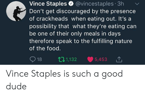 Dude, Food, and Good: Vince Staples @vincestaples 3h  Don't get discouraged by the presence  of crackheads when eating out. It's a  possibility that what they're eating can  be one of their only meals in days  therefore speak to the fulfilling nature  of the food.  18 t1,132 5,453 Vince Staples is such a good dude