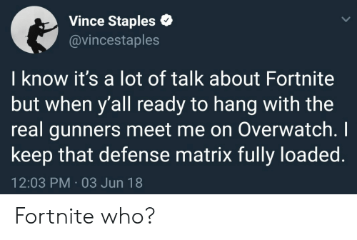 Matrix, Staples, and The Real: Vince Staples  @vincestaples  I know it's a lot of talk about Fortnite  but when y'all ready to hang with the  real gunners meet me on Overwatch.I  keep that defense matrix fully loaded.  12:03 PM-03 Jun 18 Fortnite who?