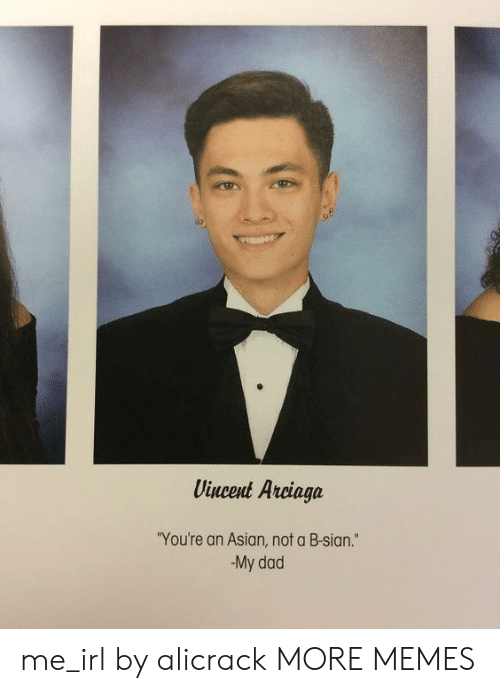 "Asian, Dad, and Dank: Vincent Arciaga  ""You're an Asian, not a B-sian.""  My dad me_irl by alicrack MORE MEMES"