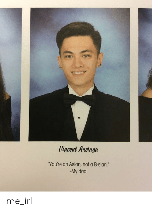 "Asian, Dad, and Irl: Vincent Arciaga  ""You're an Asian, not a B-sian.""  My dad me_irl"