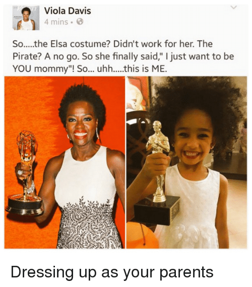 "Elsa, Parents, and Work: Viola Davis  4 mins  So.....the Elsa costume? Didn't work for her. The  Pirate? A no go. So she finally said,"" I just want to be  YOU mommy""! So... uhh....this is ME.  an Dressing up as your parents"