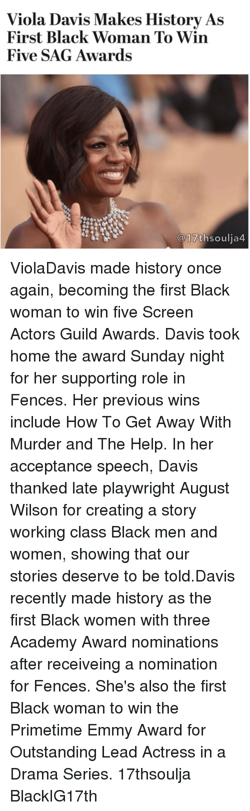 guild: Viola Davis Makes History As  First Black Woman To Win  Five SAG Awards  17th soulia4 ViolaDavis made history once again, becoming the first Black woman to win five Screen Actors Guild Awards. Davis took home the award Sunday night for her supporting role in Fences. Her previous wins include How To Get Away With Murder and The Help. In her acceptance speech, Davis thanked late playwright August Wilson for creating a story working class Black men and women, showing that our stories deserve to be told.Davis recently made history as the first Black women with three Academy Award nominations after receiveing a nomination for Fences. She's also the first Black woman to win the Primetime Emmy Award for Outstanding Lead Actress in a Drama Series. 17thsoulja BlackIG17th