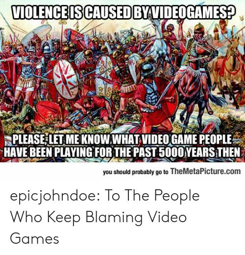 Tumblr, Video Games, and Blog: VIOLENCE IS CAUSED BYVIDEOGAMES?  PLEASE LET ME KNOW.WHAT VIDEO GAME PEOPLE  HAVE BEEN PLAYINGFOR THE PAST 5000YEARS THEN  you should probably go to TheMetaPicture.com epicjohndoe:  To The People Who Keep Blaming Video Games