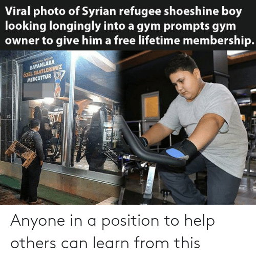 In A: Viral photo of Syrian refugee shoeshine boy  looking longingly into a gym prompts gym  owner to give him a free lifetime membership.  BAYANLARA  ÖZEL SAATLERİMİZ  MEVCUTTUR Anyone in a position to help others can learn from this