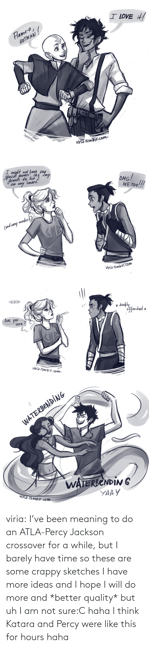 Hope: viria:  I've been meaning to do an ATLA-Percy Jackson crossover for a while, but I barely have time so these are some crappy sketches I have more ideas and I hope I will do more and *better quality* but uh I am not sure:C haha I think Katara and Percy were like this for hours haha