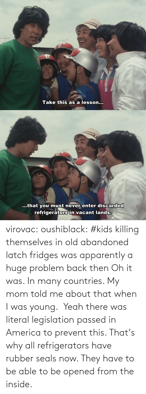 then: virovac: oushiblack:  #kids killing themselves in old abandoned latch fridges was apparently a huge problem back then Oh it was. In many countries. My mom told me about that when I was young.     Yeah there was literal legislation passed in America to prevent this. That's why all refrigerators have rubber seals now. They have to be able to be opened from the inside.