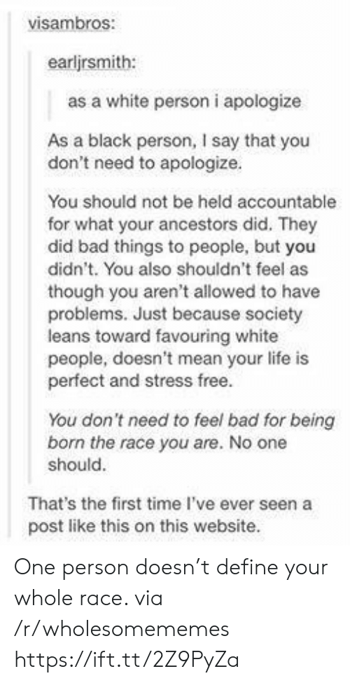 White Person: visambros:  earljrsmith:  as a white person i apologize  As a black person, I say that you  don't need to apologize.  You should not be held accountable  for what your ancestors did. They  did bad things to people, but you  didn't. You also shouldn't feel as  though you aren't allowed to have  problems. Just because society  leans toward favouring white  people, doesn't mean your life is  perfect and stress free.  You don't need to feel bad for being  born the race you are. No one  should.  That's the first time I've ever seen a  post like this on this website. One person doesn't define your whole race. via /r/wholesomememes https://ift.tt/2Z9PyZa