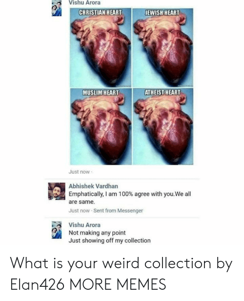 Dank, Memes, and Muslim: Vishu Arora  JEWISH HEART  CHRISTIAN HEART  MUSLIM HEART  ATHEIST HEART  Just now  Abhishek Vardhan  Emphatically, I am 100 % agree with you.We all  are same  Just now Sent from Messenger  Vishu Arora  Not making any point  Just showing off my collection What is your weird collection by Elan426 MORE MEMES