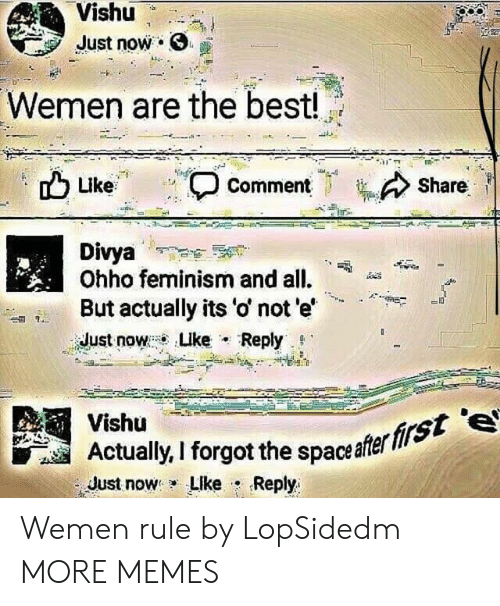 """Feminism: Vishu  Just now .  Wemen are the best!  Share  Like  , Comment  Divya  Ohho feminism and all.  But actually its 'o' not e'  idust now : Luke . Reply. g.""""  -A""""+  Vishü  Actaly, I forgot the spaceafer  Just now: LIke . Reply  firs Wemen rule by LopSidedm MORE MEMES"""