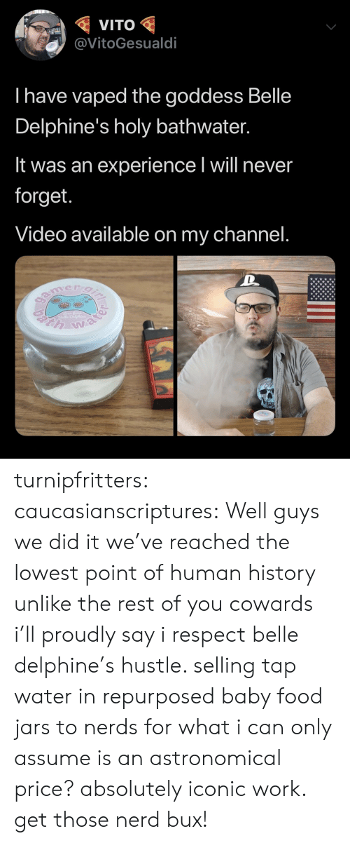 Food, Nerd, and Respect: VITO  @VitoGesualdi  I have vaped the goddess Belle  Delphine's holy bathwater.  It was an experience I will never  forget.  Video available on my channel.  gamer gi  h water turnipfritters:  caucasianscriptures: Well guys we did it we've reached the lowest point of human history unlike the rest of you cowards i'll proudly say i respect belle delphine's hustle. selling tap water in repurposed baby food jars to nerds for what i can only assume is an astronomical price? absolutely iconic work. get those nerd bux!