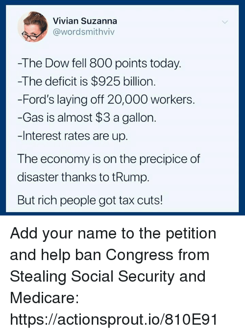 Medicare: Vivian Suzanna  @wordsmithviv  -The Dow fell 800 points today.  -The deficit is $925 billion.  -Ford's laying off 20,000 workers.  -Gas is almost $3 a gallon  -Interest rates are up.  The economy is on the precipice of  disaster thanks to tRump.  But rich people got tax cuts! Add your name to the petition and help ban Congress from Stealing Social Security and Medicare: https://actionsprout.io/810E91