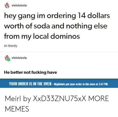 Better Not: vivivictoria  hey gang im ordering 14 dollars  worth of soda and nothing else  from my local dominos  im thorsty  vivivictoria  He better not fucking have  YOUR ORDER IS IN THE OVEN-Majikiwis put your order in the oven at 2-47 PM. Meirl by XxD33ZNU75xX MORE MEMES