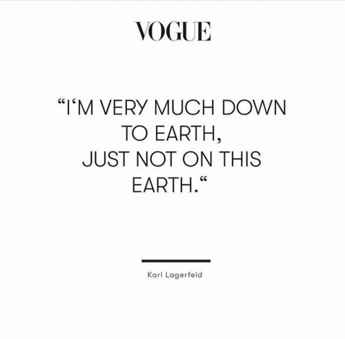 "karl lagerfeld: VOGUE  ""IM VERY MUCH DOWN  TO EARTH,  JUST NOT ON THIS  EARTH.""  Karl Lagerfeld"