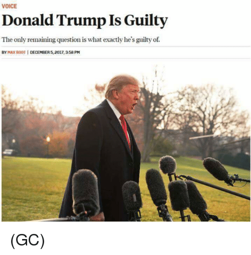 Donald Trump, Memes, and Trump: VOICE  Donald Trump Is Guilty  The only remaining question is what exactly he's guilty of.  BY MAX B00T | DECEMBER 5,2017,358 PM (GC)