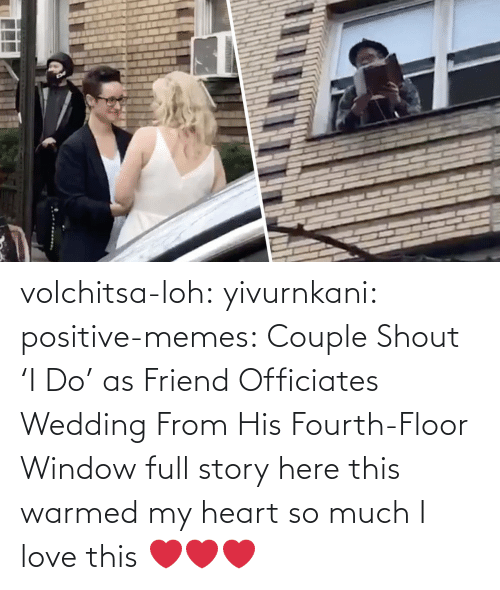 I Love: volchitsa-loh: yivurnkani:   positive-memes:    Couple Shout 'I Do' as Friend Officiates Wedding From His Fourth-Floor Window   full story here    this warmed my heart so much    I love this ❤️❤️❤️