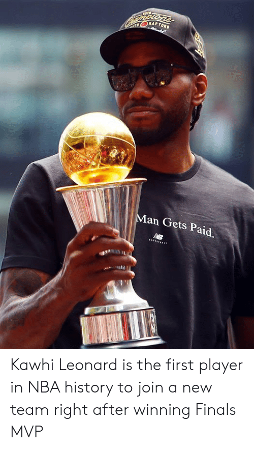 kawhi: VORAP TORS  Man Gets Paid Kawhi Leonard is the first player in NBA history to join a new team right after winning Finals MVP