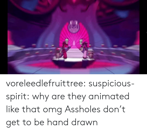 Suspicious: voreleedlefruittree:  suspicious-spirit:  why are they animated like that omg  Assholes don't get to be hand drawn