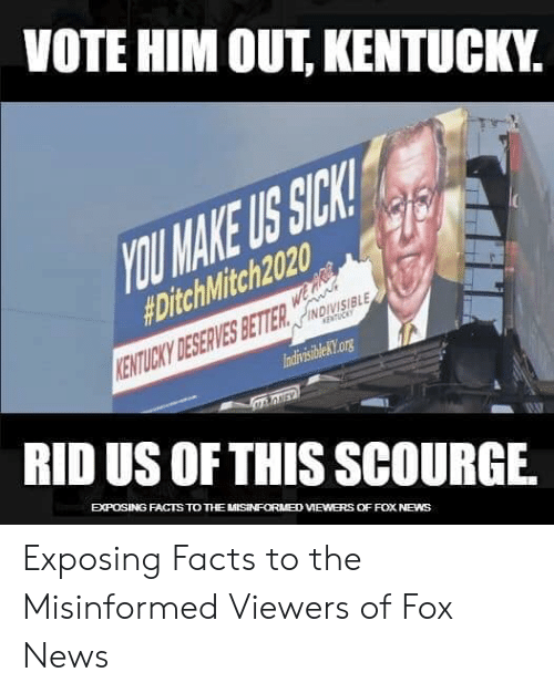 Facts, News, and Fox News: VOTE HIM OUT, KENTUCKY.  OU MAKE US SICK  #DitchMitch2020.  NDIVISIBLE  IndivisibleKtorg  RID US OF THIS SCOURGE.  EXPOSING FACTS TO THE MISINFORM8D VIEWERS OFFOX NEWS Exposing Facts to the Misinformed Viewers of Fox News