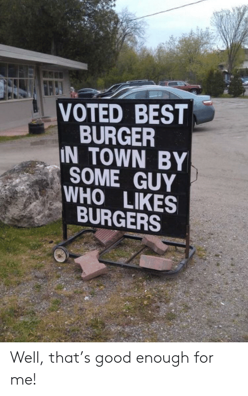 Best, Good, and Who: VOTED BEST  BURGER  IN TOWN BY  SOME GUY  WHO LIKES  BURGERS Well, that's good enough for me!